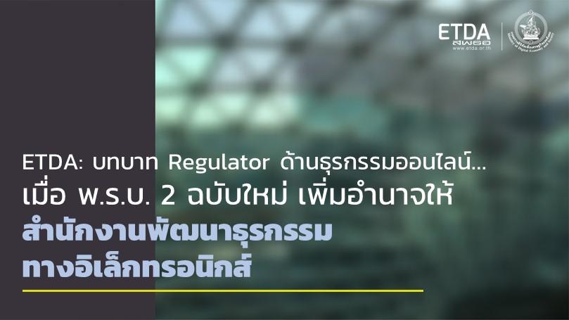 ETDA กับหน้าที่ Regulator ด้านธุรกรรมออนไลน์ เมื่อ พ.ร.บ. 2 ฉบับใหม่ เพิ่มอำนาจให้ สำนักงานพัฒนาธุรกรรมทางอิเล็กทรอนิกส์